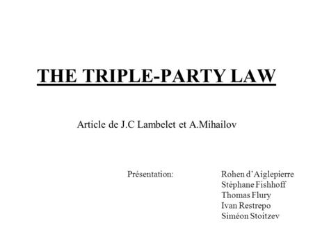 THE TRIPLE-PARTY LAW Article de J.C Lambelet et A.Mihailov Présentation:Rohen dAiglepierre Stéphane Fishhoff Thomas Flury Ivan Restrepo Siméon Stoitzev.
