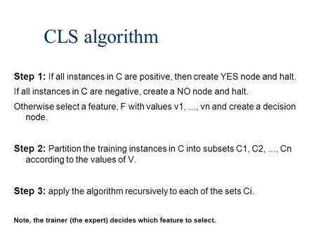 CLS algorithm Step 1: If all instances in C are positive, then create YES node and halt. If all instances in C are negative, create a NO node and halt.