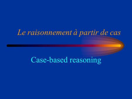 Le raisonnement à partir de cas Case-based reasoning.