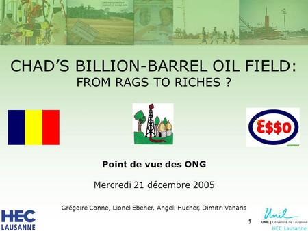 1 CHADS BILLION-BARREL OIL FIELD: FROM RAGS TO RICHES ? Point de vue des ONG Mercredi 21 décembre 2005 Grégoire Conne, Lionel Ebener, Angeli Hucher, Dimitri.
