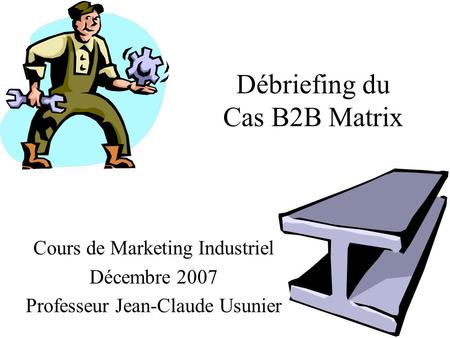 Débriefing du Cas B2B Matrix Cours de Marketing Industriel Décembre 2007 Professeur Jean-Claude Usunier.