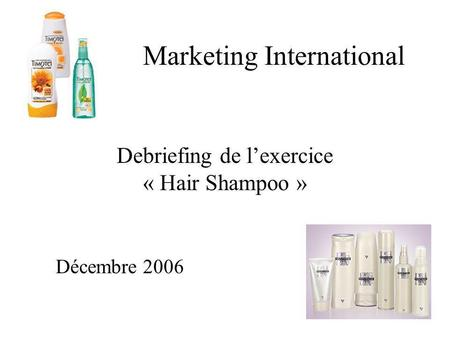 Marketing International Debriefing de lexercice « Hair Shampoo » Décembre 2006.