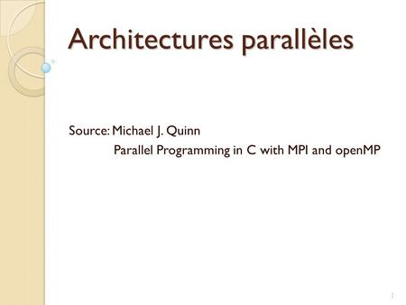 Architectures parallèles Source: Michael J. Quinn Parallel Programming in C with MPI and openMP 1.