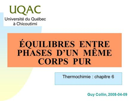 Guy Collin, 2008-04-09 ÉQUILIBRES ENTRE PHASES DUN MÊME CORPS PUR Thermochimie : chapitre 6.