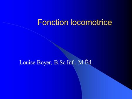Fonction locomotrice Louise Boyer, B.Sc.Inf., M.Éd.