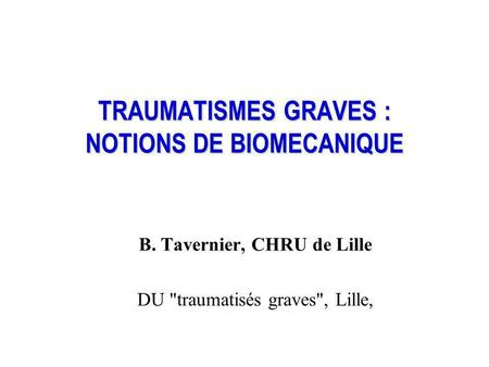 TRAUMATISMES GRAVES : NOTIONS DE BIOMECANIQUE B. Tavernier, CHRU de Lille DU traumatisés graves, Lille,