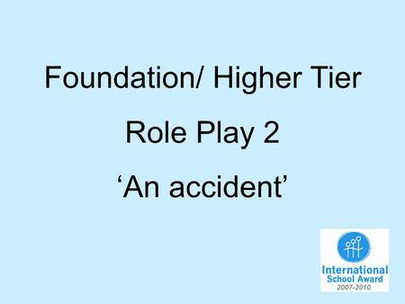 Foundation/ Higher Tier Role Play 2 An accident. You have had an accident in and you are now at the hospital. You will have to…. 1.Say what hurts. 2.Where.