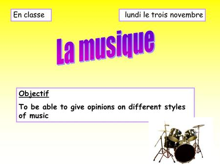 Lundi le trois novembreEn classe Objectif To be able to give opinions on different styles of music.