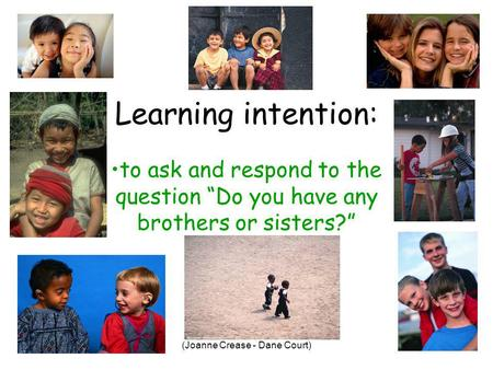 (Joanne Crease - Dane Court) Learning intention: to ask and respond to the question Do you have any brothers or sisters?