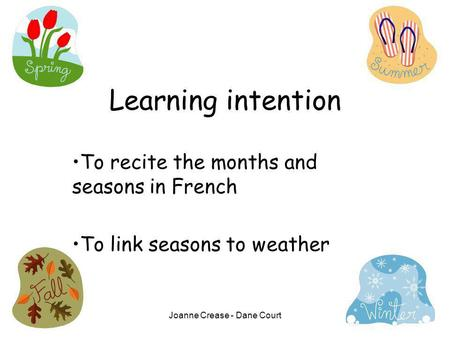 Joanne Crease - Dane Court Learning intention To recite the months and seasons in French To link seasons to weather.
