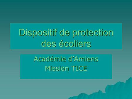 Dispositif de protection des écoliers Académie dAmiens Mission TICE.