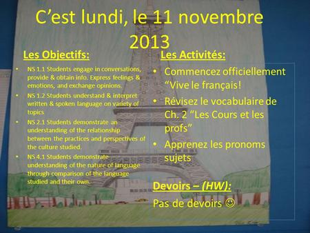 Cest lundi, le 11 novembre 2013 Les Objectifs: NS 1.1 Students engage in conversations, provide & obtain info. Express feelings & emotions, and exchange.