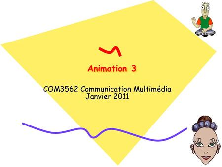 Animation 3 COM3562 Communication Multimédia Janvier 2011.