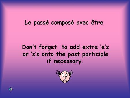 Le passé composé avec être Dont forget to add extra es or ss onto the past participle if necessary.