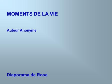 MOMENTS DE LA VIE Auteur Anonyme Diaporama de Rose.