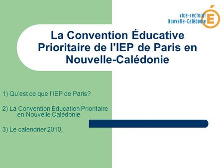 La Convention Éducative Prioritaire de lIEP de Paris en Nouvelle-Calédonie 1) Quest ce que lIEP de Paris? 2) La Convention Éducation Prioritaire en Nouvelle.
