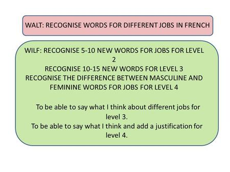WALT: RECOGNISE WORDS FOR DIFFERENT JOBS IN FRENCH WILF: RECOGNISE 5-10 NEW WORDS FOR JOBS FOR LEVEL 2 RECOGNISE 10-15 NEW WORDS FOR LEVEL 3 RECOGNISE.