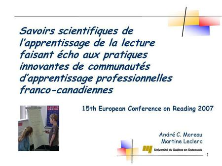 1 André C. Moreau Martine Leclerc 15th European Conference on Reading 2007 Savoirs scientifiques de lapprentissage de la lecture faisant écho aux pratiques.
