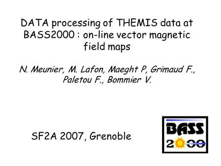 DATA processing of THEMIS data at BASS2000 : on-line vector magnetic field maps N. Meunier, M. Lafon, Maeght P, Grimaud F., Paletou F., Bommier V. SF2A.