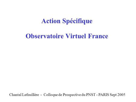 Action Spécifique Observatoire Virtuel France C Chantal Lathuillère - Colloque de Prospective du PNST - PARIS Sept 2005.