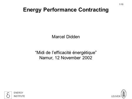 KATHOLIEKE UNIVERSITEIT LEUVEN ENERGY INSTITUTE 1/16 Energy Performance Contracting Marcel Didden Midi de lefficacité énergétique Namur, 12 November 2002.