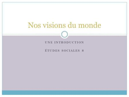 UNE INTRODUCTION ÉTUDES SOCIALES 8 Nos visions du monde.