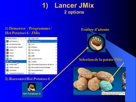 1)Lancer JMix 2 options 1) Démarrer / Programmes / Hot Potatoes 6 / JMix 2) Raccourci Hot Potatoes 6 Fenêtre dattente Sélection de la patate JMix.