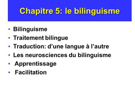 Chapitre 5: le bilinguisme Bilinguisme Traitement bilingue Traduction: dune langue à lautre Les neurosciences du bilinguisme Apprentissage Facilitation.