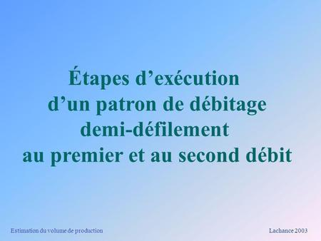 Estimation du volume de production Lachance 2003 Étapes dexécution dun patron de débitage demi-défilement au premier et au second débit.