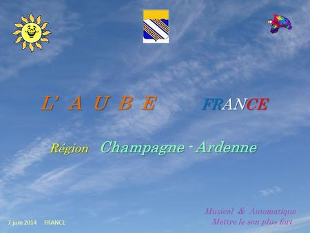 L A U B E FRANCE Région Champagne - A AA Ardenne 7 juin 2014 FRANCE Musical & Automatique. Mettre le son plus fort.