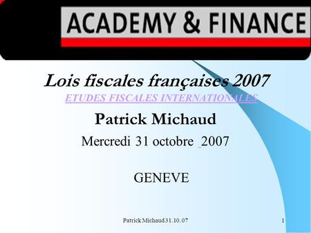 Patrick Michaud 31.10. 071 Lois fiscales françaises 2007 ETUDES FISCALES INTERNATIONALES ETUDES FISCALES INTERNATIONALES Patrick Michaud Mercredi 31 octobre.