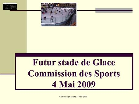 Commission sports - 4 Mai 2009 Futur stade de Glace Commission des Sports 4 Mai 2009.