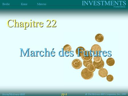The McGraw-Hill Companies, Inc., 1999 INVESTMENTS Fourth Edition Bodie Kane Marcus Irwin/McGraw-Hill 22-1 Marché des Futures Marché des Futures Chapitre.