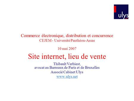 Commerce électronique, distribution et concurrence CEJEM - Université Panthéon-Assas 10 mai 2007 Site internet, lieu de vente Thibault Verbiest, avocat.