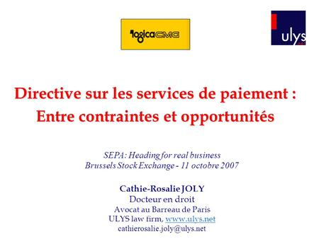 Directive sur les services de paiement : Entre contraintes et opportunités SEPA: Heading for real business Brussels Stock Exchange - 11 octobre 2007 Cathie-Rosalie.