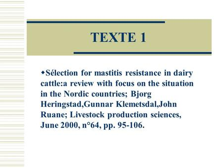 TEXTE 1 Sélection for mastitis resistance in dairy cattle:a review with focus on the situation in the Nordic countries; Bjorg Heringstad,Gunnar Klemetsdal,John.
