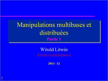 1 Manipulations multibases et distribuées Partie 1 Witold Litwin 2011 - 12.