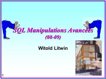 1 SQL Manipulations Avancées (08-09) Witold Litwin.