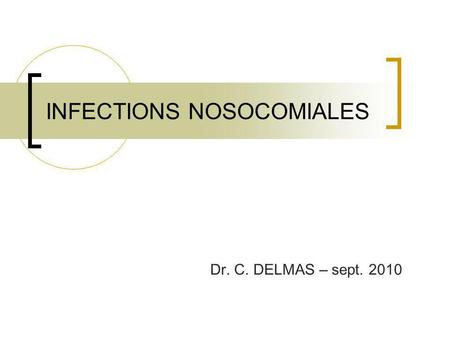 INFECTIONS NOSOCOMIALES Dr. C. DELMAS – sept. 2010.