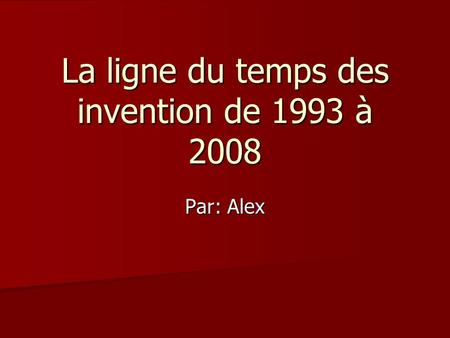 La ligne du temps des invention de 1993 à 2008 Par: Alex.