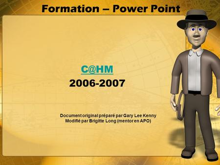 Formation – Power Point 2006-2007 Document original préparé par Gary Lee Kenny Modifié par Brigitte Long (mentor en APO)