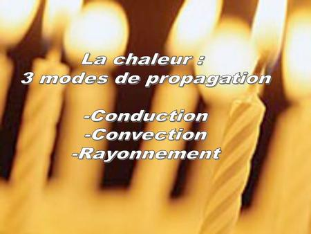 La chaleur : 3 modes de propagation -Conduction -Convection