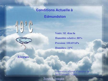 Conditions Actuelle à Edmundston Averses Vents: SE 4km/h Humidité relative: 88% Pression: 100.69 kPa Humidex: 24°C Observation effectué àlaéroport de Saint-Léonard.