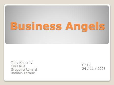 Business Angels Tony Khosravi Cyril Rue Gregoire Renard Romain Leroux GE12 24 / 11 / 2008.