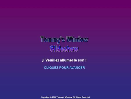 Copyright © 2009 Tommy's Window. All Rights Reserved Veuillez allumer le son ! CLIQUEZ POUR AVANCER.