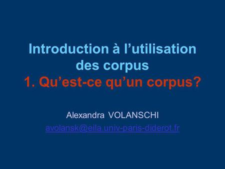 Introduction à lutilisation des corpus 1. Quest-ce quun corpus? Alexandra VOLANSCHI