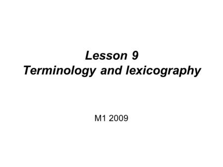 Lesson 9 Terminology and lexicography M1 2009. Summary Lexicography –Status, development –Metalexicography Terminology –Status, development.