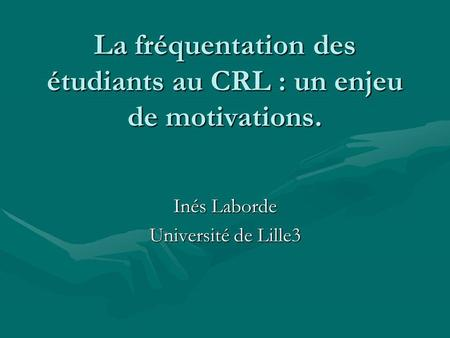 La fréquentation des étudiants au CRL : un enjeu de motivations. Inés Laborde Université de Lille3.