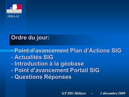 Ordre du jour: - Point davancement Plan dActions SIG - Actualités SIG - Introduction à la géobase - Point davancement Portail SIG - Questions Réponses.