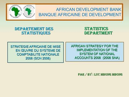 AFRICAN DEVELOPMENT BANK BANQUE AFRICAINE DE DEVELOPMENT AFRICAN STRATEGY FOR THE IMPLEMENTATION OF THE SYSTEM OF NATIONAL ACCOUNTS 2008 (2008 SNA) STRATEGIE.
